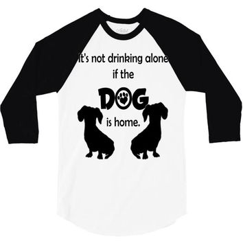 I'S NOT DRINKING ALONE IF DOG IS HOME. 3/4 Sleeve Shirt