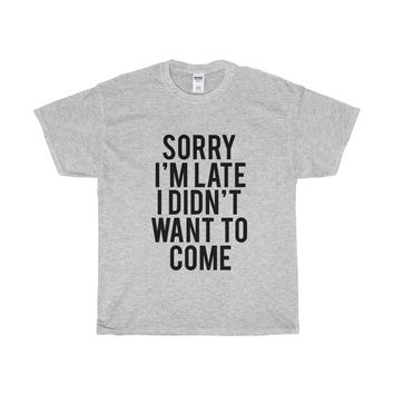 Sorry I'm Late I Didn't Want To Come Unisex Tee
