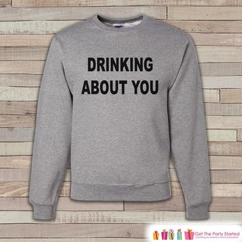 Alcohol Shirts - Drinking Sweatshirt - Drinking About You - Funny Beer Sweatshirt - Adult Crewneck Sweatshirt - Funny Men's Grey Sweatshirt