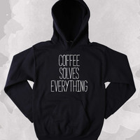 Coffee Lover Sweatshirt Coffee Solves Everything Clothing Funny Caffeine Addict Tumblr Hoodie