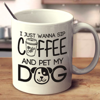 I Just Wanna Sip Coffee And Pet My Dog