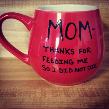 Mug/Cup/Mom thanks for feeding me so I did not die/Coffee mug/Coffee cup/Hand painted mug/Quote mug/Funny mug/Mother's Day gift/Birthday