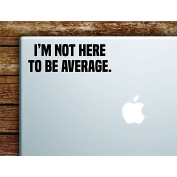 I'm Not Here To Be Average Laptop Wall Decal Sticker Vinyl Art Quote Macbook Apple Decor Car Window Truck Kids Baby Teen Inspirational Gym Fitness Lift Sports