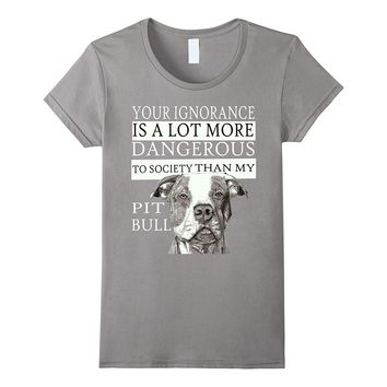 Pit Bull T-shirts - Your Ignorance Is A Lot More Dangerous..