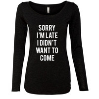 Sorry I'm Late I Didn't Want To Come Womens Tri-Blend Long Sleeve T-Shirt