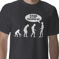 evolution - stop following me! tshirts from Zazzle.com