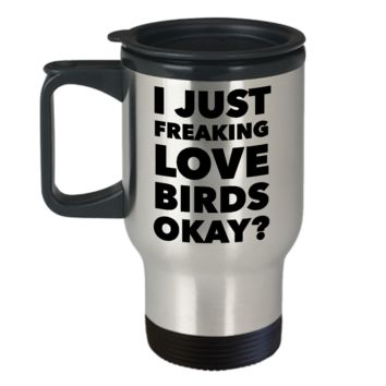 Love Birds Coffee Travel Mug - I Just Freaking Love Birds Okay? Stainless Steel Insulated Coffee Cup with Lid