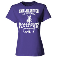 Skilled Enough To Become A Ballroom Dancer Crazy Enough To Love It - Ladies' Cotton T-Shirt