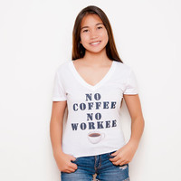 No Coffee, No Workee Shirt -  V-neck - White Shirt - Coffee - Teen Fashion - Tumblr Shirt - Funny Shirt