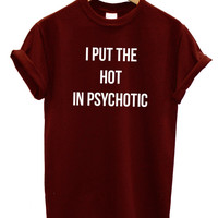 I Put the Hot in Psychotic Funny Fashion Tshirt Hipster Mens Womens Swag Brand New T Shirt