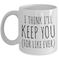 Cheesy Romantic Valentines Day Gifts I Think I'll Keep You For Like Ever Mug Coffee Cup