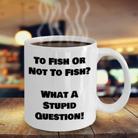 Funny Fishing Coffee Mug, Fishing Gift, Father's Day Gift, Husband Gift, Fishing Lovers Gift, To Fish Or Not To Fish What A Stupid Question