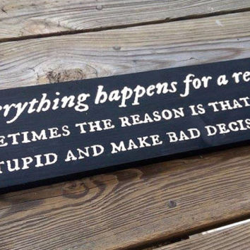 Everything happens for a reason.  Sometimes the reason is that you're stupid and make bad decisions. - Wooden Sign