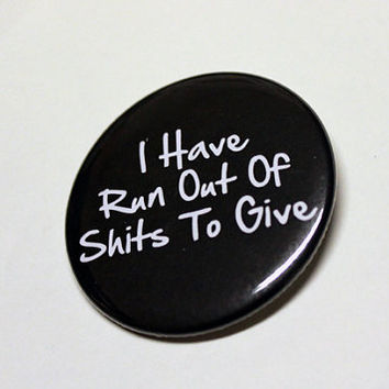 "I Have Run Out Of Sh-ts To Give - LARGE Pinback 2.25"" Inch"