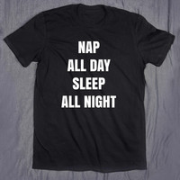 Nap All Day Sleep All Night Slogan Tee Funny Tumblr Top Tired Bed Lazy T-shirt