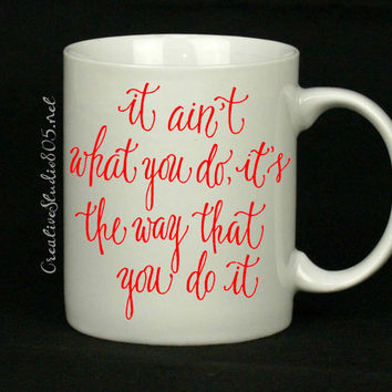 It aint what you do, it's the way you do it - coffee mug - cute coffee cups - unique coffee mug - personalized coffee mug - girly coffee cup
