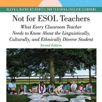 Not for ESOL Teachers: What Every Classroom Teacher Needs to Know About the Linguistically, Culturally, and Ethnically Diverse Student