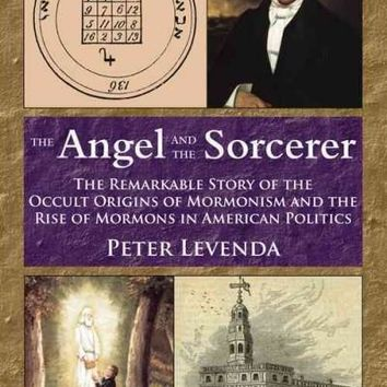 The Angel and Sorcerer: The Remarkable Story of the Occult Origins of Mormonism and the Rise of Mormons in American Politics