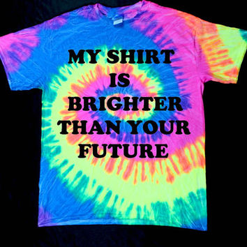 My Shirt Is Brighter Than Your Future Neon Rainbow Tie Dye Unisex Shirt