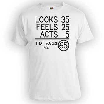 Funny Birthday TShirt 65th Birthday Shirt Bday Gifts For Him Looks 35 Feels 25 Acts 5 That Makes Me 65 Years Old Mens Ladies Tee - BG76