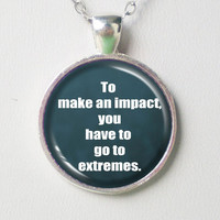 Movie Quotes Necklace- To make an impact, you have to go to extremes- Drive Me Crazy- Quotes Series