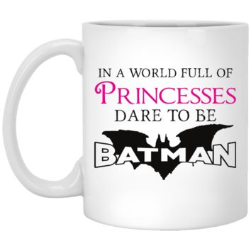 In A World Full Of Princesses Dare To Be Batman 11 oz. White Mug