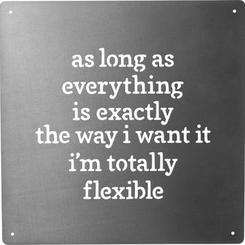 As Long As Everything Is Exactly The Way I Want It I'm Totally Flexible | Metal Wall Art | 10-in