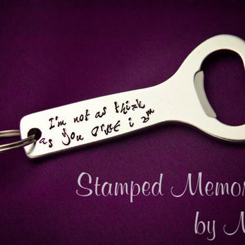 I'm Not as Think as You Drunk I Am - Hand Stamped Aluminum Bottle Opener - Key Chain - Funny Gift for Beer Lover - Silly Keychain