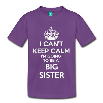 I Can't Keep Calm I'm Going To Be A Big Sister Toddler Premium Kid T-Shirt