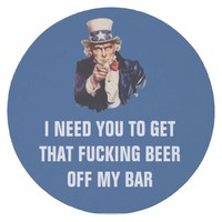 I need you to get that fucking beer off my bar