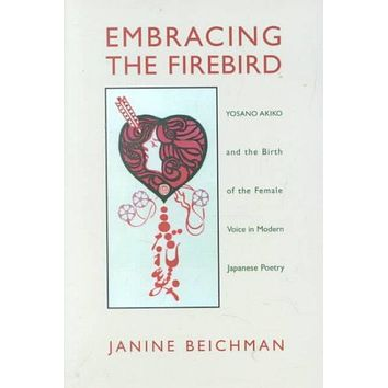 Embracing the Firebird: Yosano Akiko and the Birth of the Female Voice in Modern Japanese Poetry