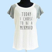 Today I choose to be a mermaid shirt thin soft tops**off white grey**wide neck sweatshirt, crew neck tshirt size S M L  **quote tshirt