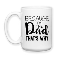 Father's Day Dad's Birthday Because I'm The Dad That's Why Kids Teens Parenting Funny Dad Mug Dad's Birthday 15oz Coffee Mug