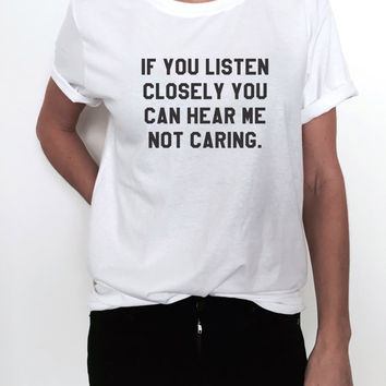 if you listen closely you can hear me not caring Tshirt tees Fashion funny tumblr blogger blogs instagram pinterest saying quotes slogan