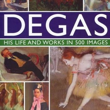 Degas, His Life and Works in 500 Images: An Illustrated Exploration of the Artist, His Life and Context, With a Gallery of 500 of His Finest Paintings and Sculptures
