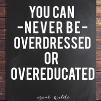 Oscar Wilde ; You can never be overdressed of overeducated.