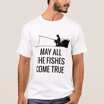 May all the fishes come true funny T-Shirt