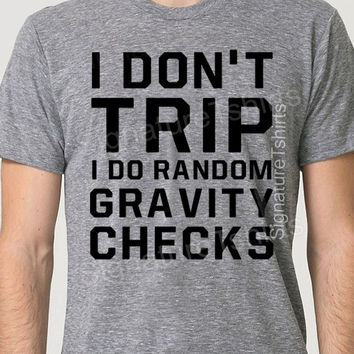 I Don't Trip I Do Random Gravity Checks Shirt Funny Mens T-shirt American Apparel Triblend Track gift tshirt shirt super soft tee shirt
