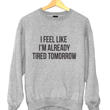 I feel like i'm already tired tomorrow sweatshirt for womens crewneck girls fangirls jumper funny saying fashion lazy