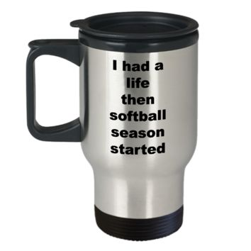 Softball Travel Mugs - I Had A Life Then Softball Season Started Stainless Steel Insulated Travel Coffee Cup with Lid