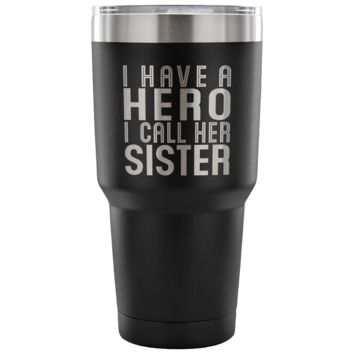 I HAVE A HERO I CALL HER SISTER * Unique Gift for Your Favorite Sis * Vacuum Tumbler 30 oz.
