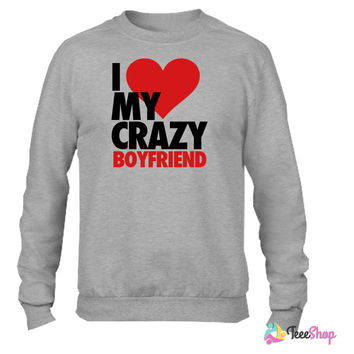 I Love My Crazy Boyfriend Crewneck sweatshirtt