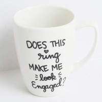 The Engagement Mug - Does this ring make me look engaged? Wedding Engaged Coffee Mug