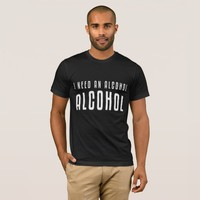 I Need An ALCOHOL Funny Shirt