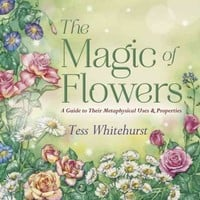 The Magic of Flowers: A Guide to Their Metaphysical Uses & Properties