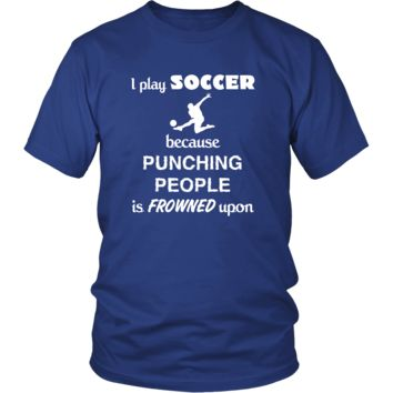 Soccer - I play Soccer because punching people is frowned upon - Sport Shirt