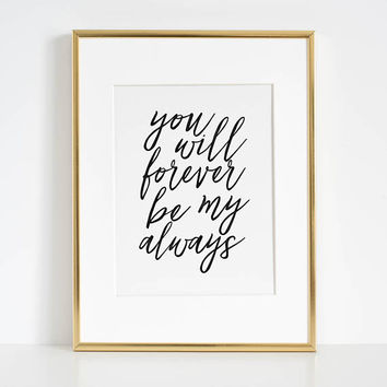 You Will Forever Be My Always,Love Art,Love Sign,Love Gift,Engagement,Wedding,Anniversary,Valentines,Gift For Her,I Love You,Typography Art