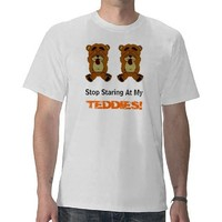NEWBEARS, Stop Staring At My, TEDDIES! T-shirts from Zazzle.com