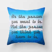 BE THE PERSON YOU WANT TO BE. NOT THE PERSON YOU THINK YOU HAVE TO BE. Throw Pillow by Hands In The Sky