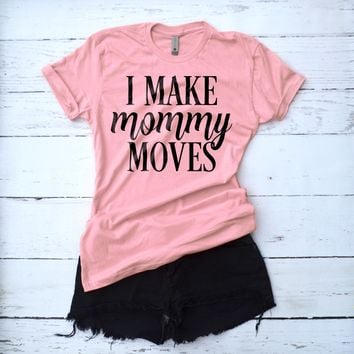 I Make Mommy Moves Shirt